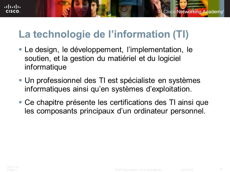 ITE PC v4.0 Chapter 1 5 © 2007 Cisco Systems, Inc. All rights reserved.Cisco Public La technologie de linformation (TI) Le design, le développement, l