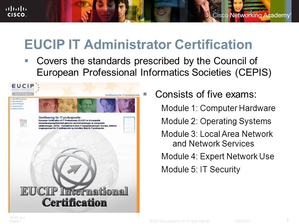 ITE PC v4.0 Chapter 1 9 © 2007 Cisco Systems, Inc. All rights reserved.Cisco Public EUCIP IT Administrator Certification Covers the standards prescrib