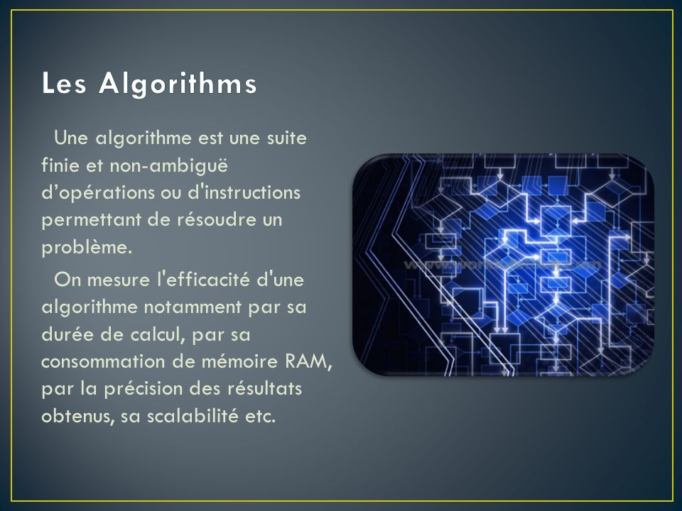 Une algorithme est une suite finie et non-ambiguë dopérations ou d'instructions permettant de résoudre un problème. On mesure l'efficacité d'une algor