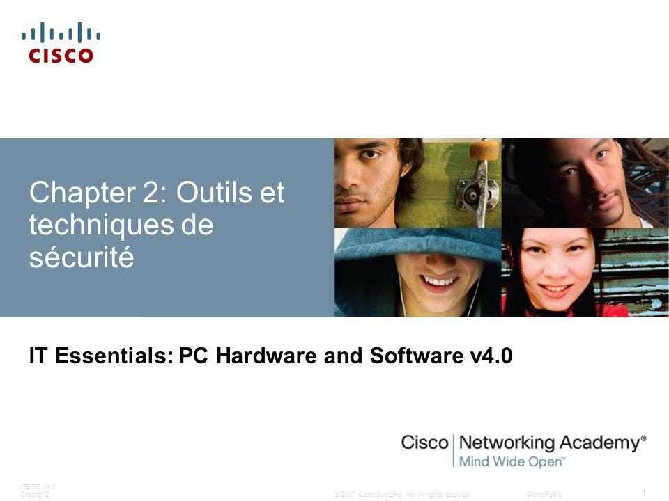 © 2007 Cisco Systems, Inc. All rights reserved.Cisco Public ITE PC v4.0 Chapter 2 1 Chapter 2: Outils et techniques de sécurité IT Essentials: PC Hard