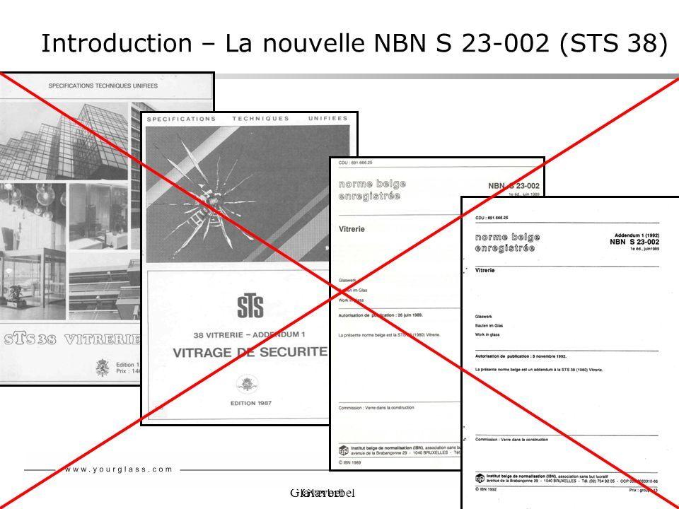 Glaverbel Introduction – La nouvelle NBN S 23-002 (STS 38) Les normes européennes contiennent: des descriptions des produits verriers des méthodes dessais des méthodes de calcul MAIS ne donnent pas dindication quant au choix et à lutilisation des différents produits verriers Exemple: Les normes européennes (EN 12600, 356, 1063, 13541) donnent une classification des verres de sécurité, mais ne disent dans quelle situation un produit doit être utilisé