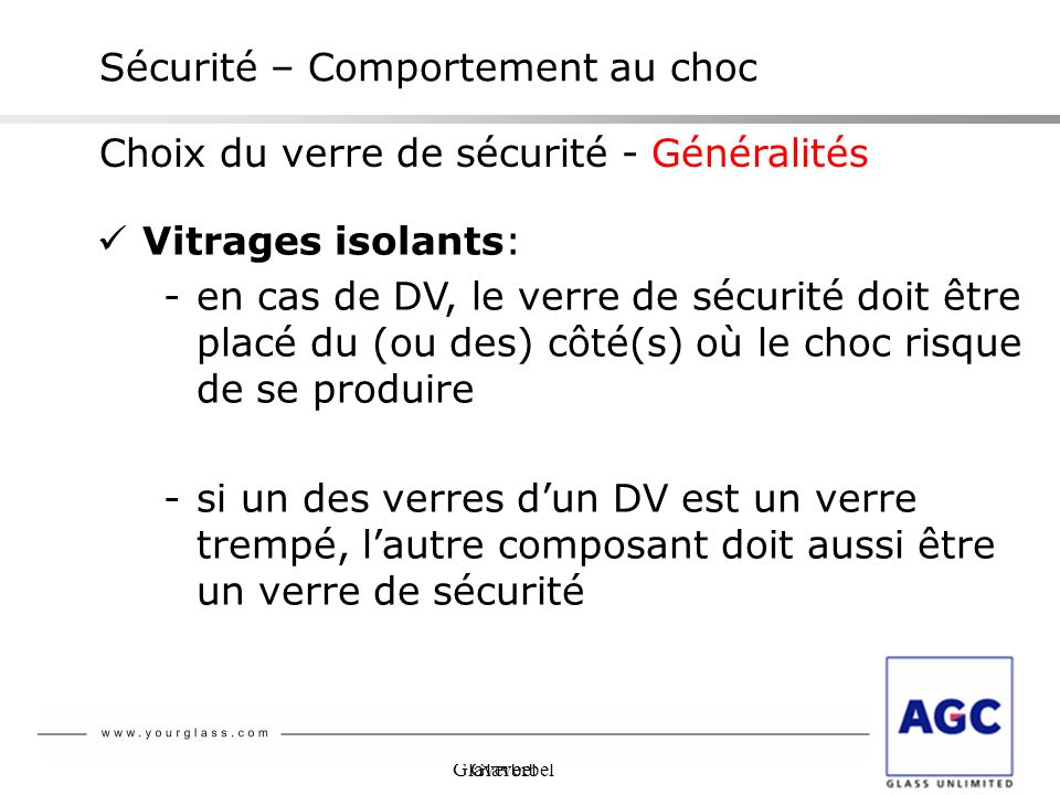 Glaverbel Sécurité – Comportement au choc Vitrages isolants: -en cas de DV, le verre de sécurité doit être placé du (ou des) côté(s) où le choc risque