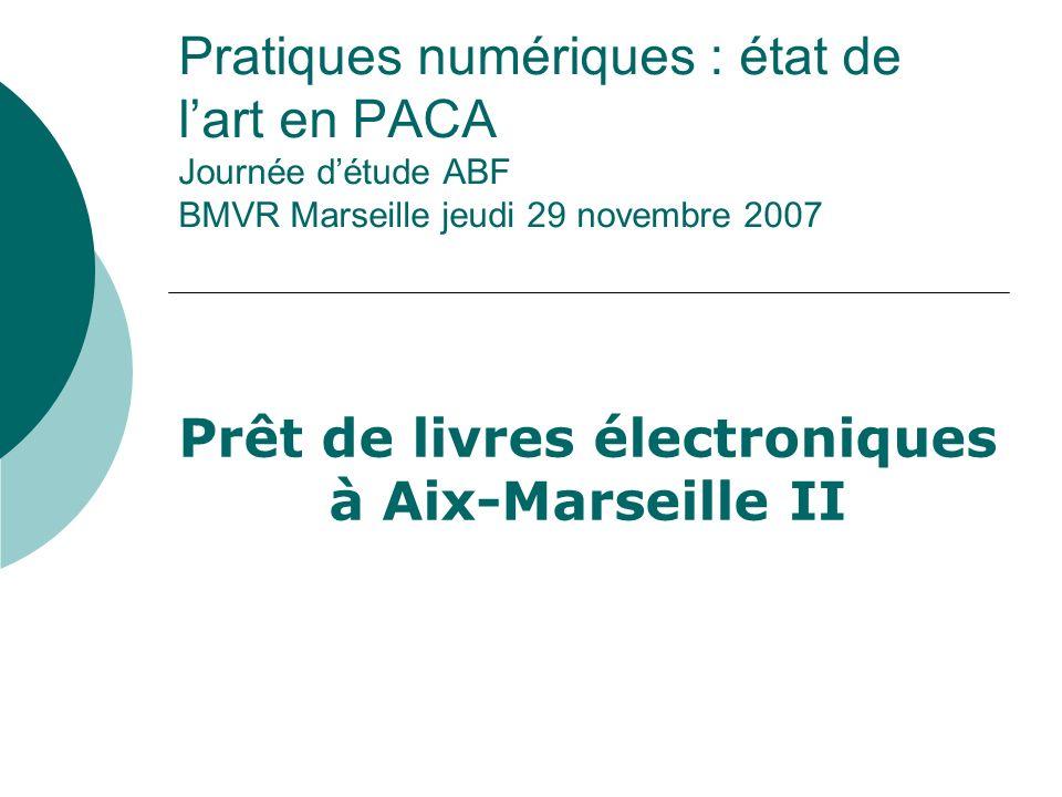 Pratiques numériques : état de lart en PACA Journée détude ABF BMVR Marseille jeudi 29 novembre 2007 Prêt de livres électroniques à Aix-Marseille II