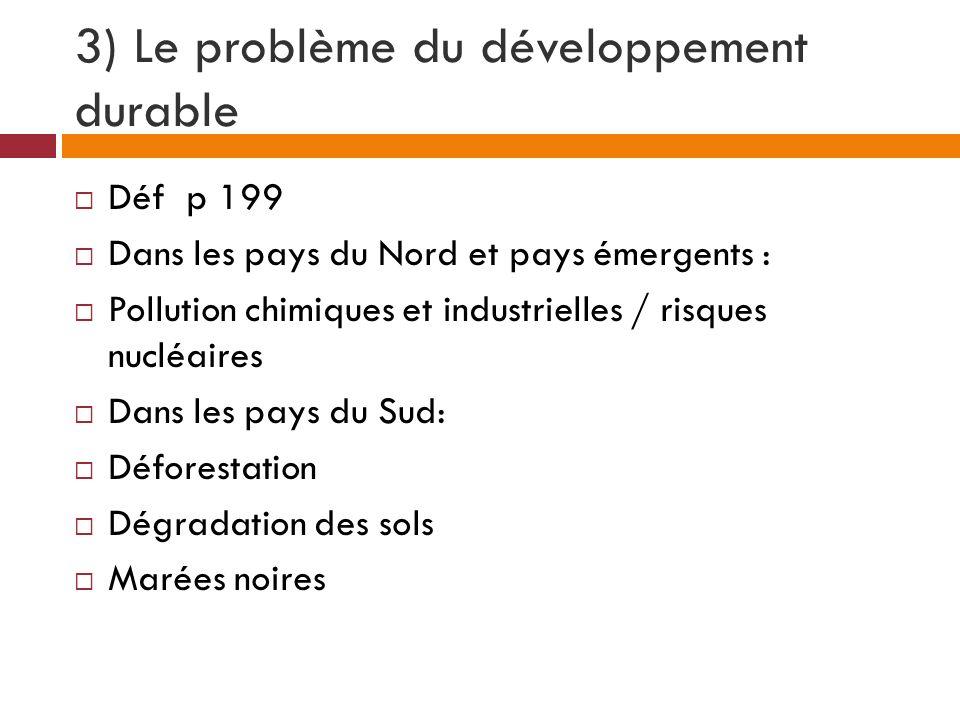 3) Le problème du développement durable Déf p 199 Dans les pays du Nord et pays émergents : Pollution chimiques et industrielles / risques nucléaires