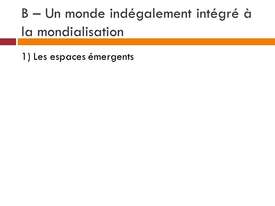 B – Un monde indégalement intégré à la mondialisation 1) Les espaces émergents