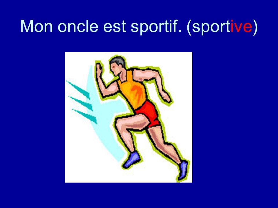 Mon oncle est sportif. (sportive)