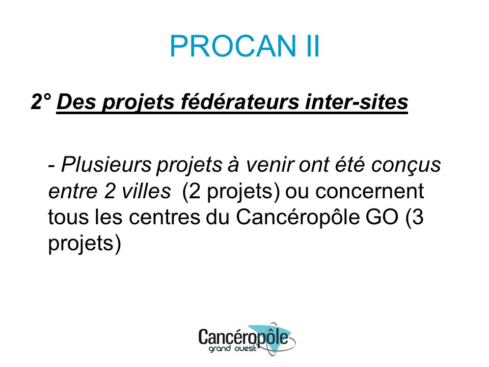 PROCAN II 2° Des projets fédérateurs inter-sites - Plusieurs projets à venir ont été conçus entre 2 villes (2 projets) ou concernent tous les centres du Cancéropôle GO (3 projets)