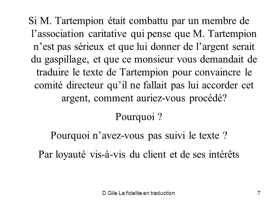 D.Gile La fidelite en traduction18 LES DIFFERENCES ENTRE LES ENONCES: -DANS CERTAINS CAS, LE MESSAGE EST IMPLICITE (NON EXPLICITE) -CERTAINS ENONCES CONTIENNENT DES ELEMENTS LINGUISTIQUES SANS APPORT INFORMATIONNEL PERTINENT - INFORMATIONS SECONDAIRES (QUI NE FONT PAS PARTIE DU MESSAGE)
