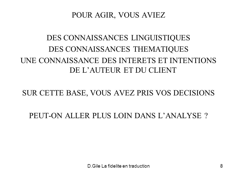 D.Gile La fidelite en traduction19 INFORMATIONS SECONDAIRES : INFORMATIONS DENCADREMENT (AIDENT A COMPRENDRE LE MESSAGE EN LE « CADRANT » POUR LE DESTINATAIRE) INFORMATIONS INDUITES PAR LES CONTRAINTES LINGUISTIQUES ET CULTURELLES (LA LANGUE ET LA CULTURE DEXPRESSION RENDENT OBLIGATOIRE OU PRIVILEGIENT FORTEMENT CERTAINES INFORMATIONS) INFORMATION PERSONNELLES (AUTRES INFORMATIONS HORS-MESSAGE)