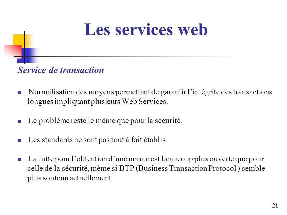 21 Service de transaction Normalisation des moyens permettant de garantir lintégrité des transactions longues impliquant plusieurs Web Services. Le pr