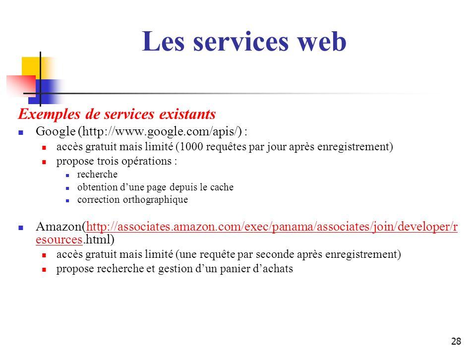 28 Exemples de services existants Google (http://www.google.com/apis/) : accès gratuit mais limité (1000 requêtes par jour après enregistrement) propo