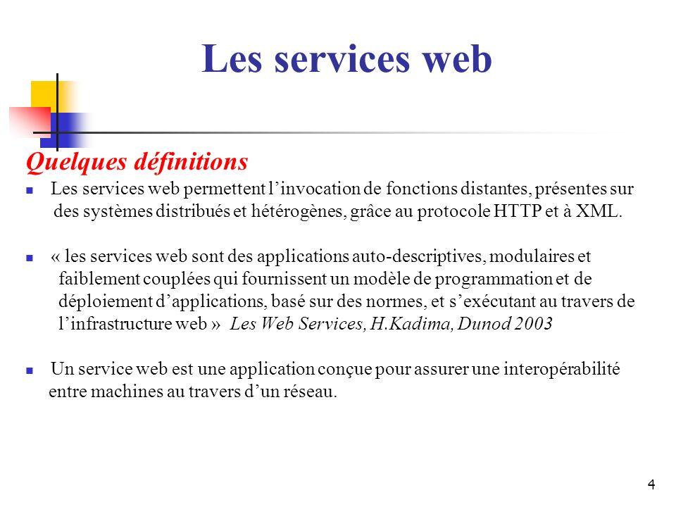 4 Quelques définitions Les services web permettent linvocation de fonctions distantes, présentes sur des systèmes distribués et hétérogènes, grâce au