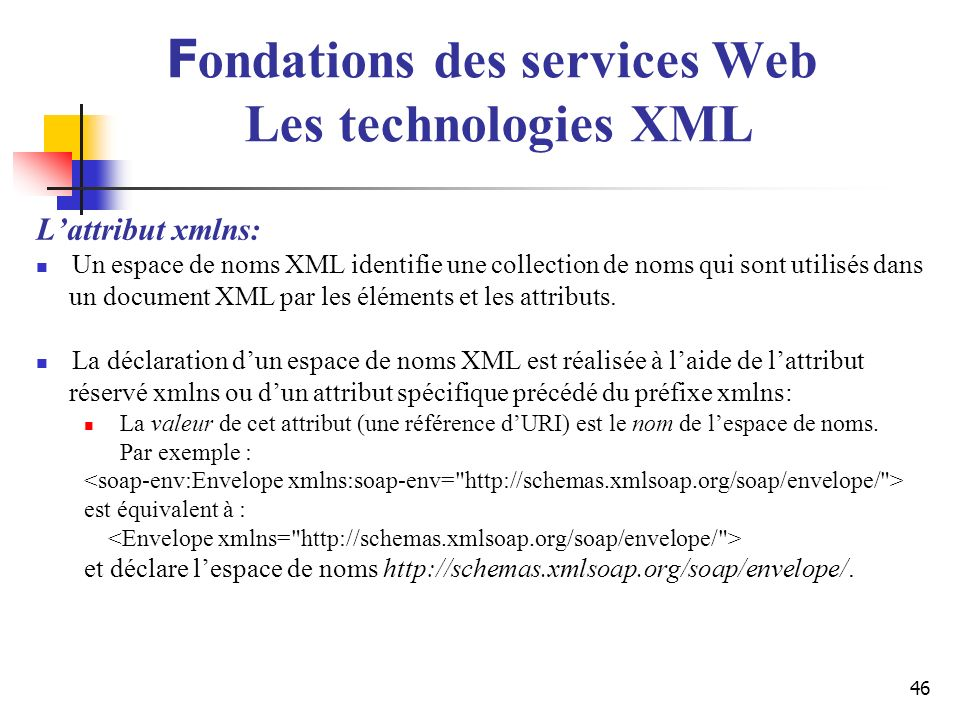46 Lattribut xmlns: Un espace de noms XML identifie une collection de noms qui sont utilisés dans un document XML par les éléments et les attributs. L