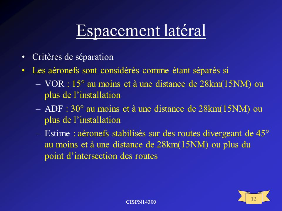CISPN14300 12 Espacement latéral Critères de séparation Les aéronefs sont considérés comme étant séparés si –VOR : 15° au moins et à une distance de 2