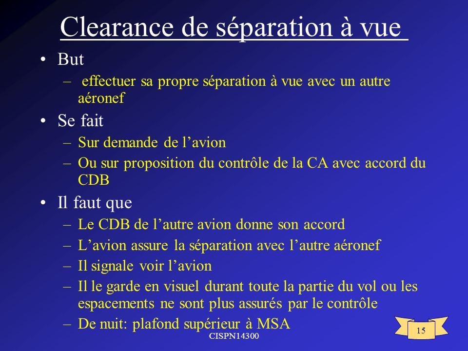 CISPN14300 15 Clearance de séparation à vue But – effectuer sa propre séparation à vue avec un autre aéronef Se fait –Sur demande de lavion –Ou sur pr