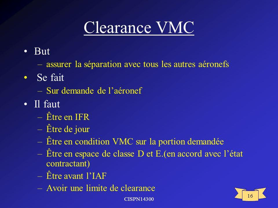 CISPN14300 16 Clearance VMC But –assurer la séparation avec tous les autres aéronefs Se fait –Sur demande de laéronef Il faut –Être en IFR –Être de jo