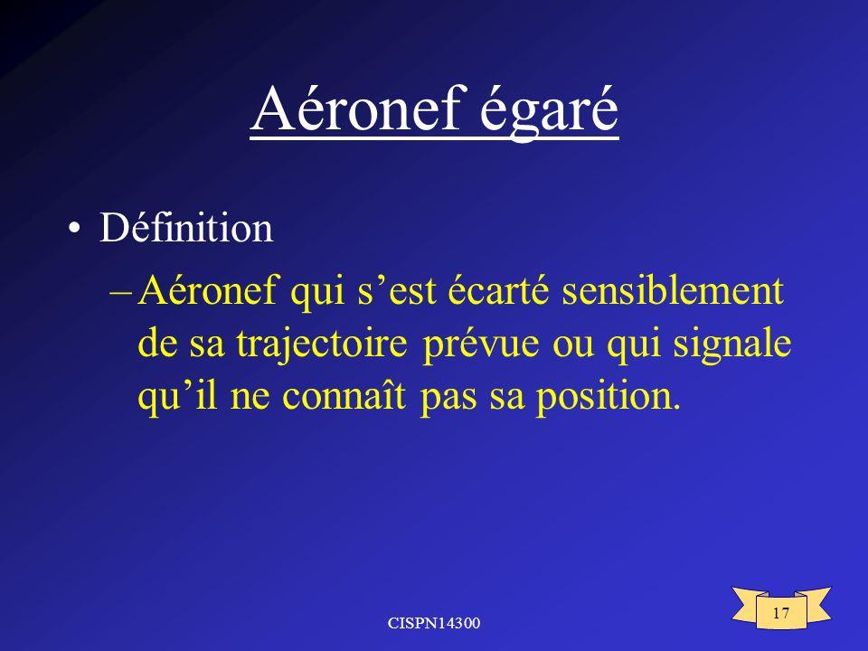 CISPN14300 17 Aéronef égaré Définition –Aéronef qui sest écarté sensiblement de sa trajectoire prévue ou qui signale quil ne connaît pas sa position.