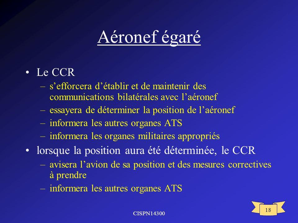 CISPN14300 18 Aéronef égaré Le CCR –sefforcera détablir et de maintenir des communications bilatérales avec laéronef –essayera de déterminer la positi