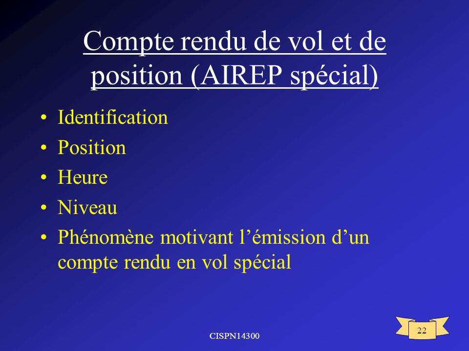 CISPN14300 22 Compte rendu de vol et de position (AIREP spécial) Identification Position Heure Niveau Phénomène motivant lémission dun compte rendu en