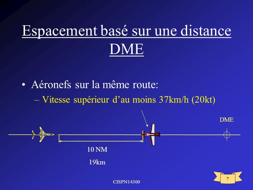 CISPN14300 7 Espacement basé sur une distance DME Aéronefs sur la même route: –Vitesse supérieur dau moins 37km/h (20kt) 10 NM 19km DME