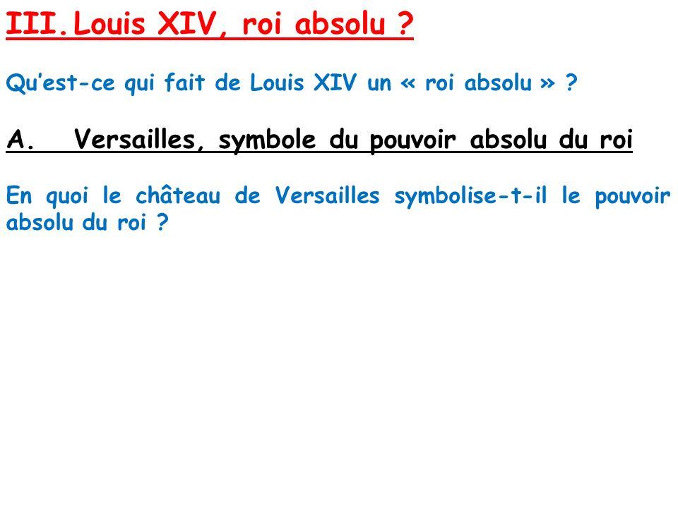 III.Louis XIV, roi absolu ? Quest-ce qui fait de Louis XIV un « roi absolu » ? A.Versailles, symbole du pouvoir absolu du roi En quoi le château de Ve