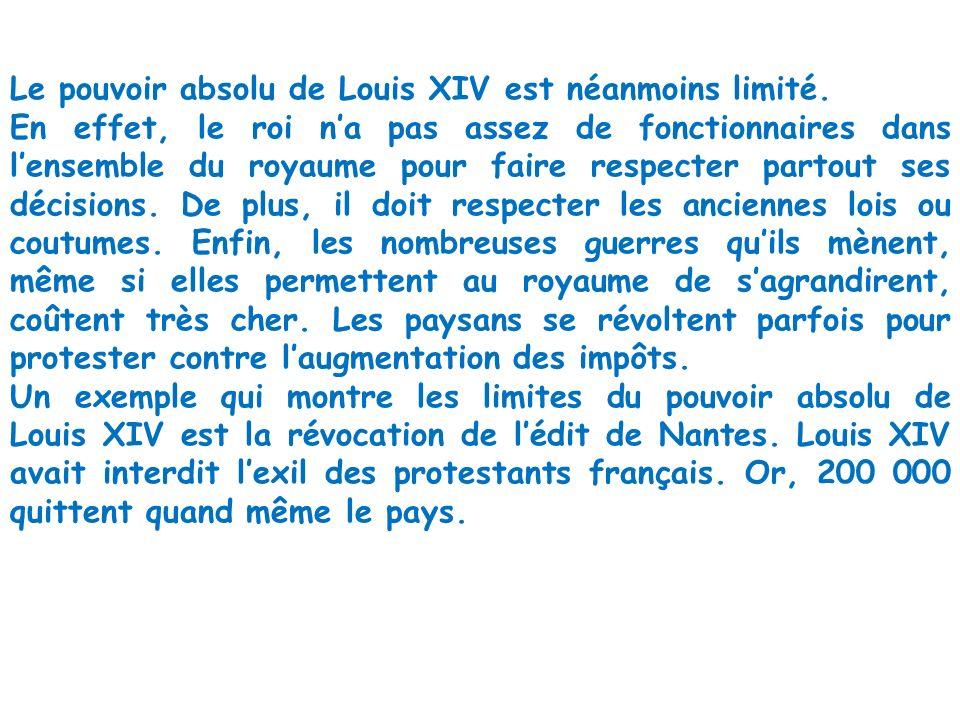 Le pouvoir absolu de Louis XIV est néanmoins limité. En effet, le roi na pas assez de fonctionnaires dans lensemble du royaume pour faire respecter pa