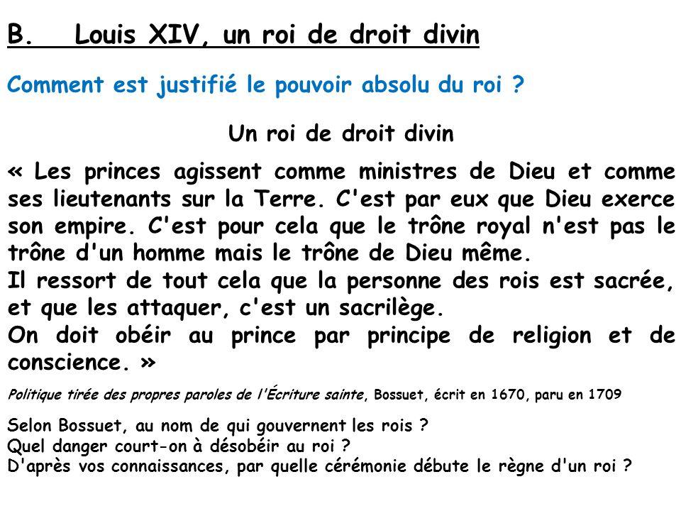 B.Louis XIV, un roi de droit divin Comment est justifié le pouvoir absolu du roi ? Un roi de droit divin « Les princes agissent comme ministres de Die