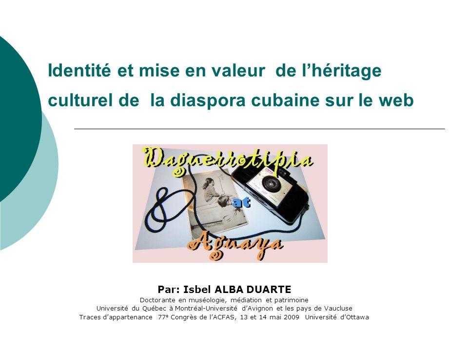 Identité et mise en valeur de lhéritage culturel de la diaspora cubaine sur le web Par: Isbel ALBA DUARTE Doctorante en muséologie, médiation et patri