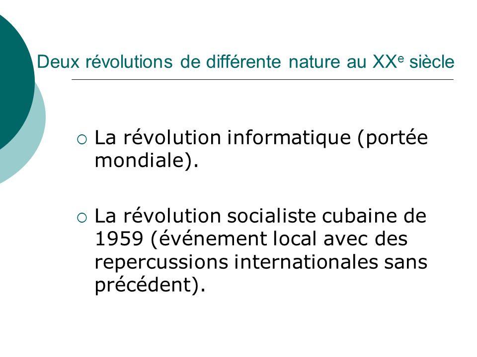 Deux révolutions de différente nature au XX e siècle La révolution informatique (portée mondiale). La révolution socialiste cubaine de 1959 (événement