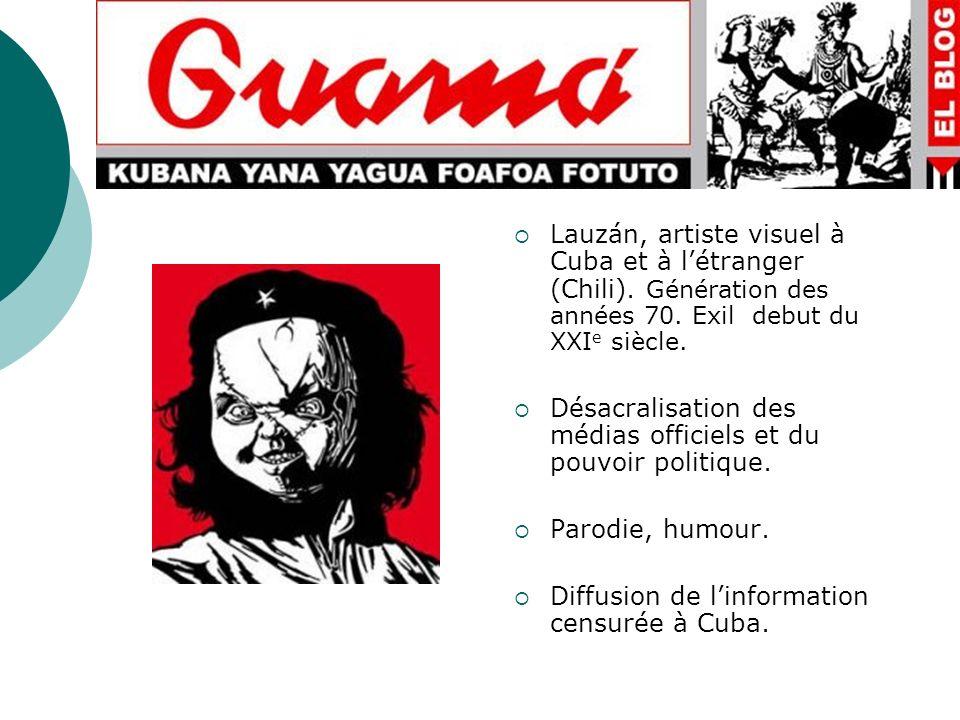 Lauzán, artiste visuel à Cuba et à létranger (Chili). Génération des années 70. Exil debut du XXI e siècle. Désacralisation des médias officiels et du