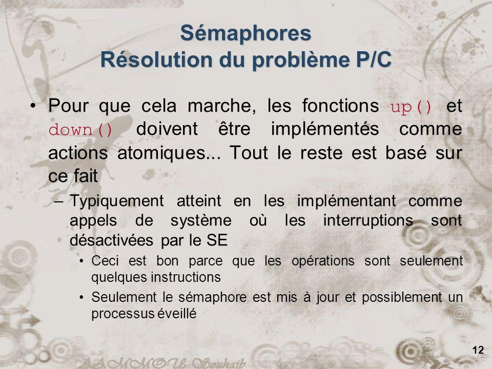 12 Sémaphores Résolution du problème P/C Pour que cela marche, les fonctions up() et down() doivent être implémentés comme actions atomiques... Tout l