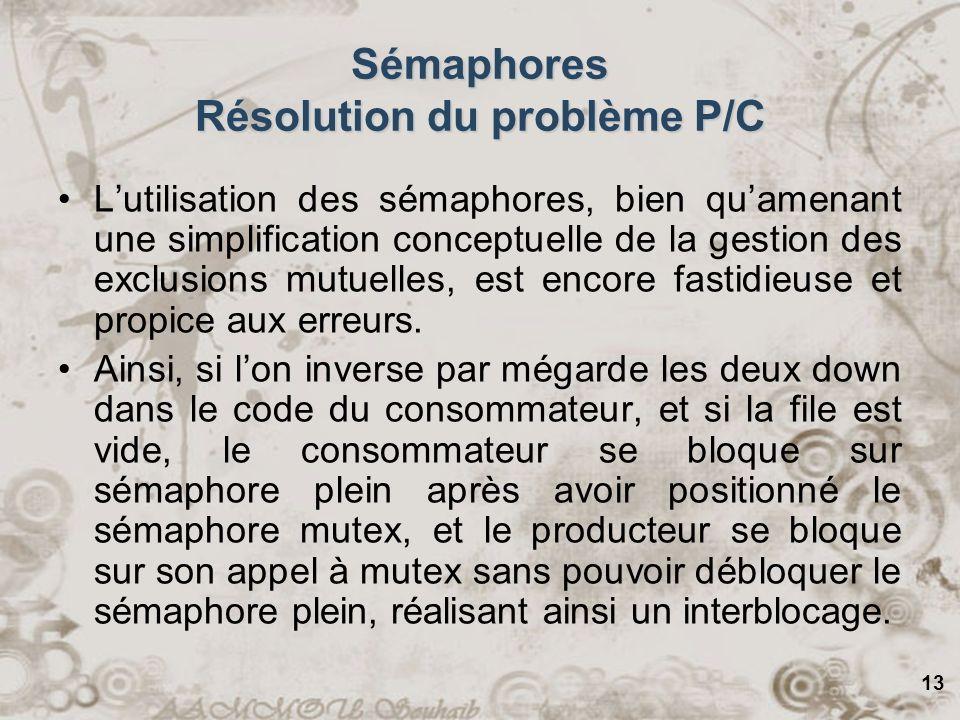 13 Sémaphores Résolution du problème P/C Lutilisation des sémaphores, bien quamenant une simplification conceptuelle de la gestion des exclusions mutu