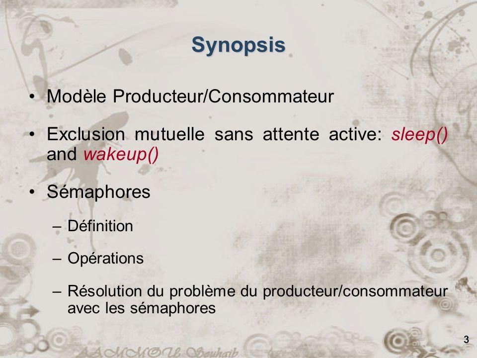 3 Synopsis Modèle Producteur/Consommateur Exclusion mutuelle sans attente active: sleep() and wakeup() Sémaphores –Définition –Opérations –Résolution