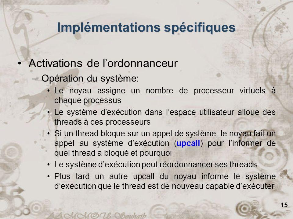 15 Implémentations spécifiques Activations de lordonnanceur –Opération du système: Le noyau assigne un nombre de processeur virtuels à chaque processu