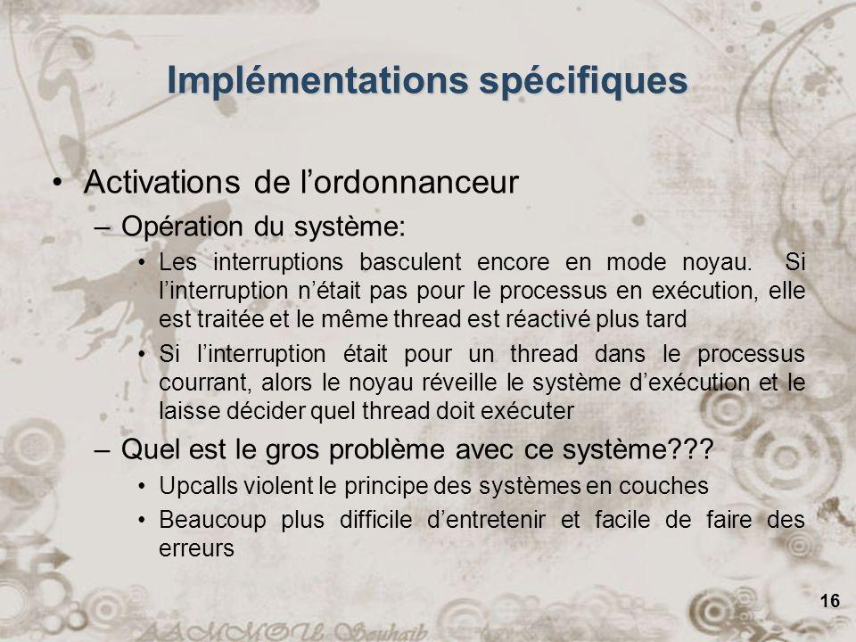 16 Implémentations spécifiques Activations de lordonnanceur –Opération du système: Les interruptions basculent encore en mode noyau. Si linterruption