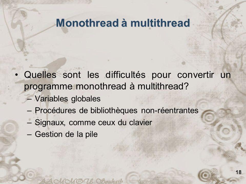 18 Monothread à multithread Quelles sont les difficultés pour convertir un programme monothread à multithread? –Variables globales –Procédures de bibl