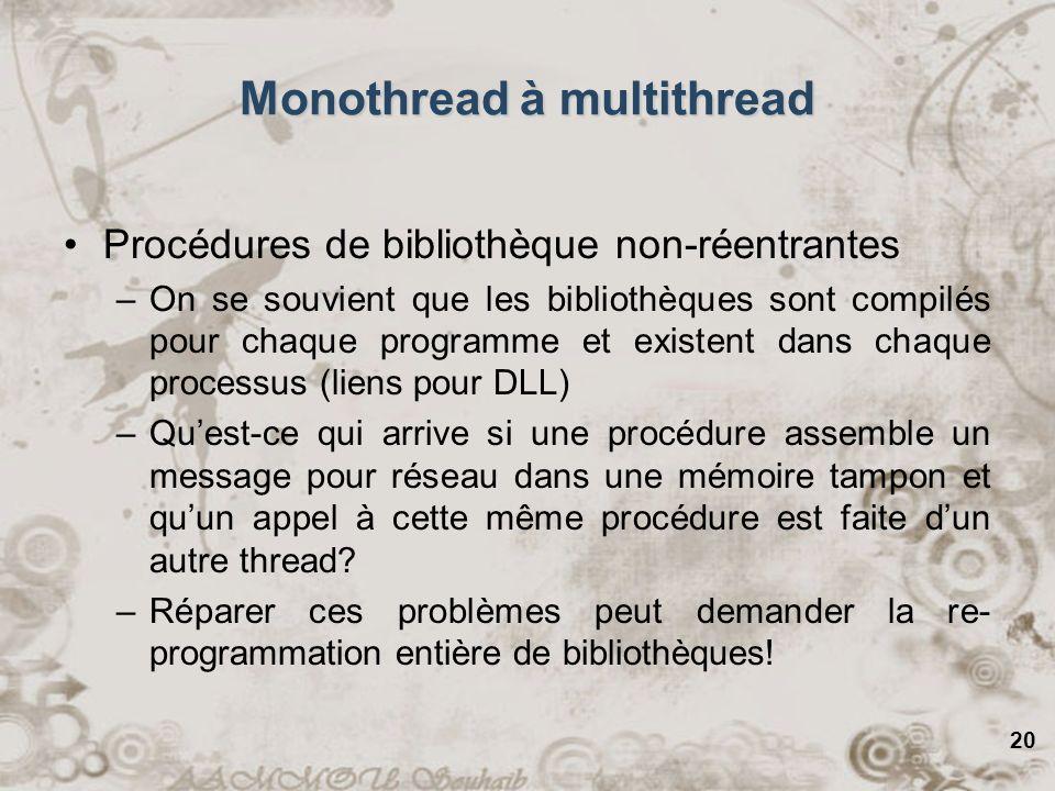 20 Monothread à multithread Procédures de bibliothèque non-réentrantes –On se souvient que les bibliothèques sont compilés pour chaque programme et ex
