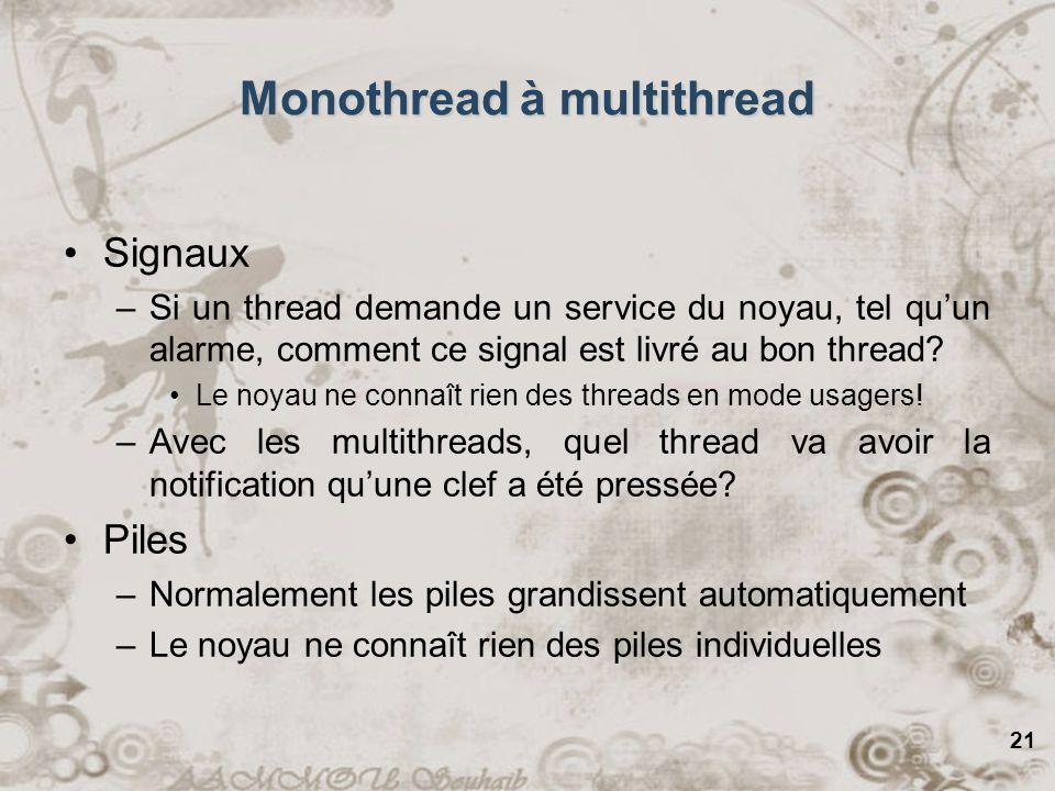 21 Monothread à multithread Signaux –Si un thread demande un service du noyau, tel quun alarme, comment ce signal est livré au bon thread? Le noyau ne