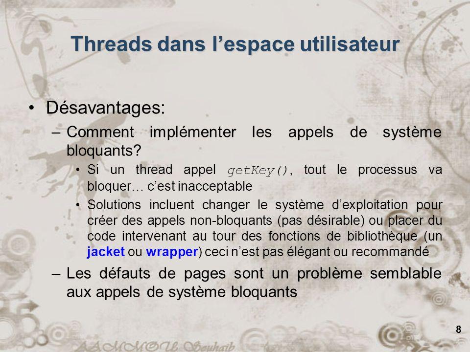 8 Threads dans lespace utilisateur Désavantages: –Comment implémenter les appels de système bloquants? Si un thread appel getKey(), tout le processus