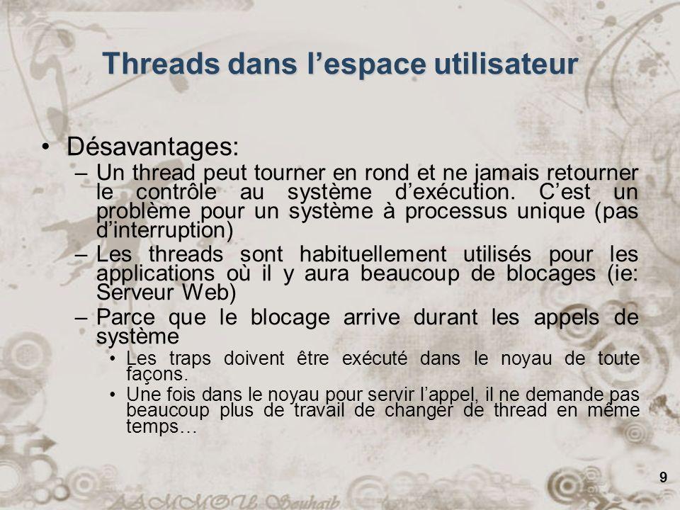 9 Threads dans lespace utilisateur Désavantages: –Un thread peut tourner en rond et ne jamais retourner le contrôle au système dexécution. Cest un pro
