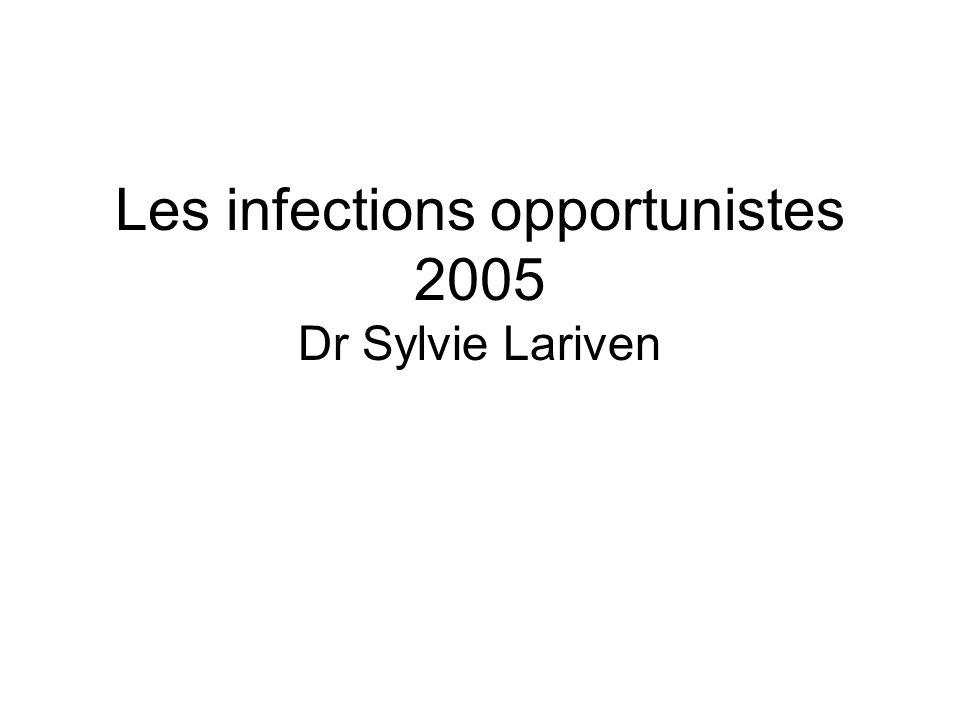 Les infections opportunistes 2005 Dr Sylvie Lariven