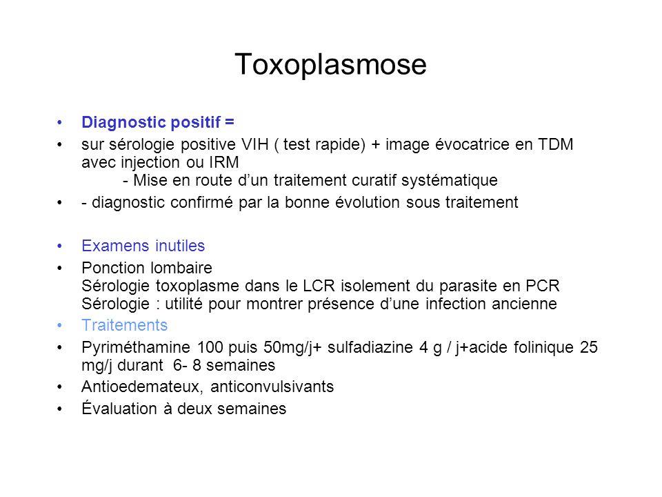 Toxoplasmose Diagnostic positif = sur sérologie positive VIH ( test rapide) + image évocatrice en TDM avec injection ou IRM - Mise en route dun traite