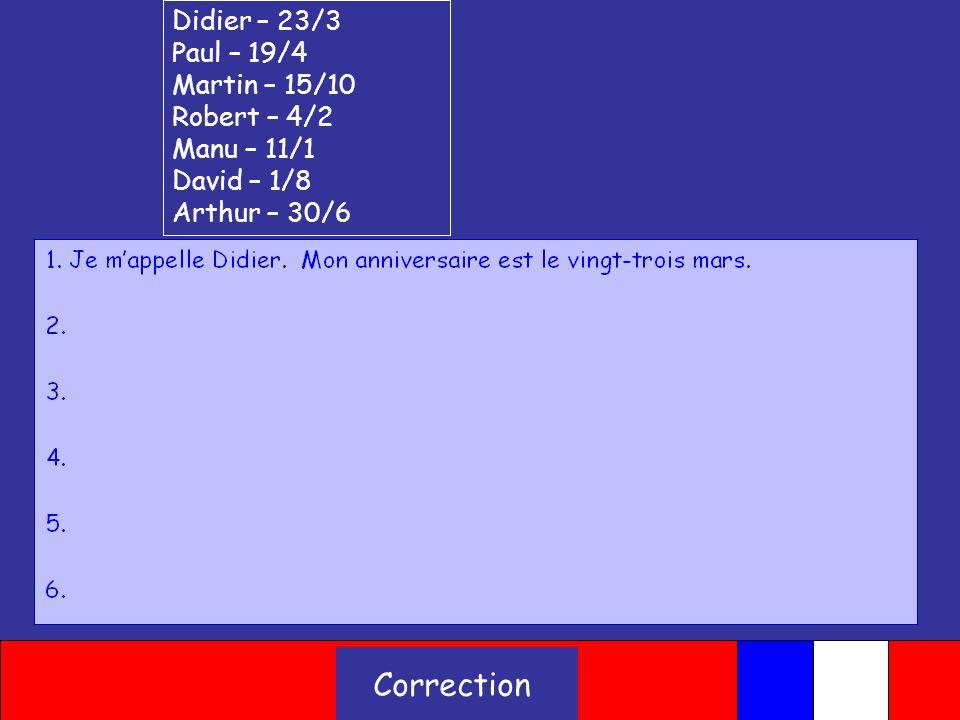 Quelle est la date de ton anniversaire? Didier PaulMartin Robert Manu David Arthur Write your sentences in the next slide Example: Je mappelle Didier.