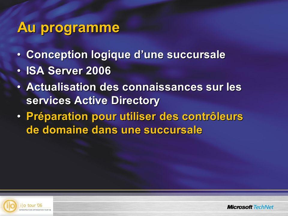 Au programme Conception logique dune succursaleConception logique dune succursale ISA Server 2006ISA Server 2006 Actualisation des connaissances sur l