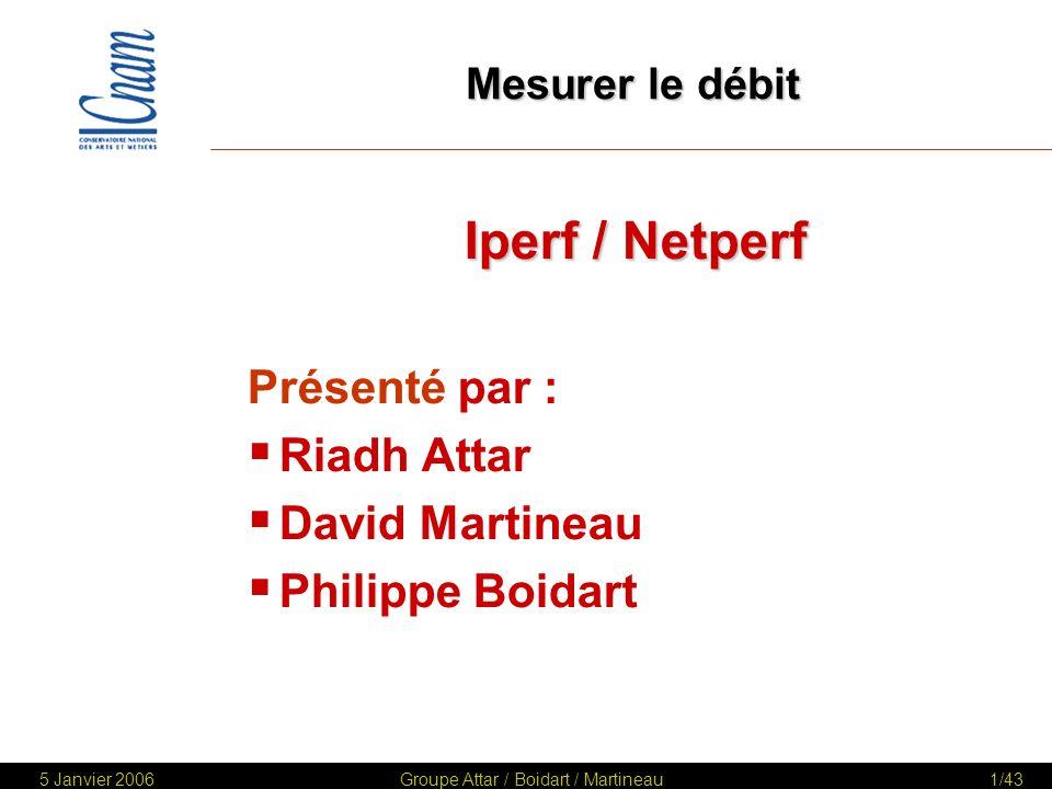 5 Janvier 2006Groupe Attar / Boidart / Martineau42/43 Comparatif des outils Déploiement COMPUWARE MERCURY NETPERF IPERF Coût Maintenance Installation Fonctionnalités Ergonomie Principe de fonctionnement 1.Pourquoi mesurer le Débit.