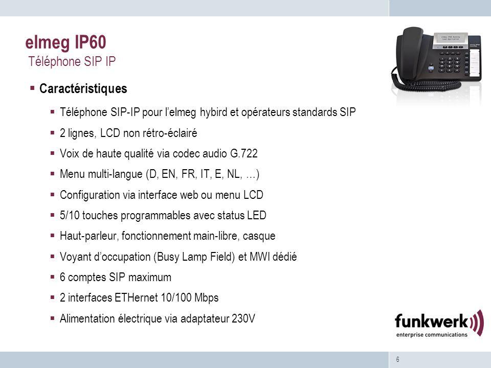 6 elmeg IP60 Téléphone SIP IP Caractéristiques Téléphone SIP-IP pour lelmeg hybird et opérateurs standards SIP 2 lignes, LCD non rétro-éclairé Voix de haute qualité via codec audio G.722 Menu multi-langue (D, EN, FR, IT, E, NL, …) Configuration via interface web ou menu LCD 5/10 touches programmables avec status LED Haut-parleur, fonctionnement main-libre, casque Voyant doccupation (Busy Lamp Field) et MWI dédié 6 comptes SIP maximum 2 interfaces ETHernet 10/100 Mbps Alimentation électrique via adaptateur 230V