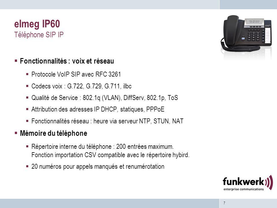 7 elmeg IP60 Téléphone SIP IP Fonctionnalités : voix et réseau Protocole VoIP SIP avec RFC 3261 Codecs voix : G.722, G.729, G.711, ilbc Qualité de Service : 802.1q (VLAN), DiffServ, 802.1p, ToS Attribution des adresses IP DHCP, statiques, PPPoE Fonctionnalités réseau : heure via serveur NTP, STUN, NAT Mémoire du téléphone Répertoire interne du téléphone : 200 entrées maximum.