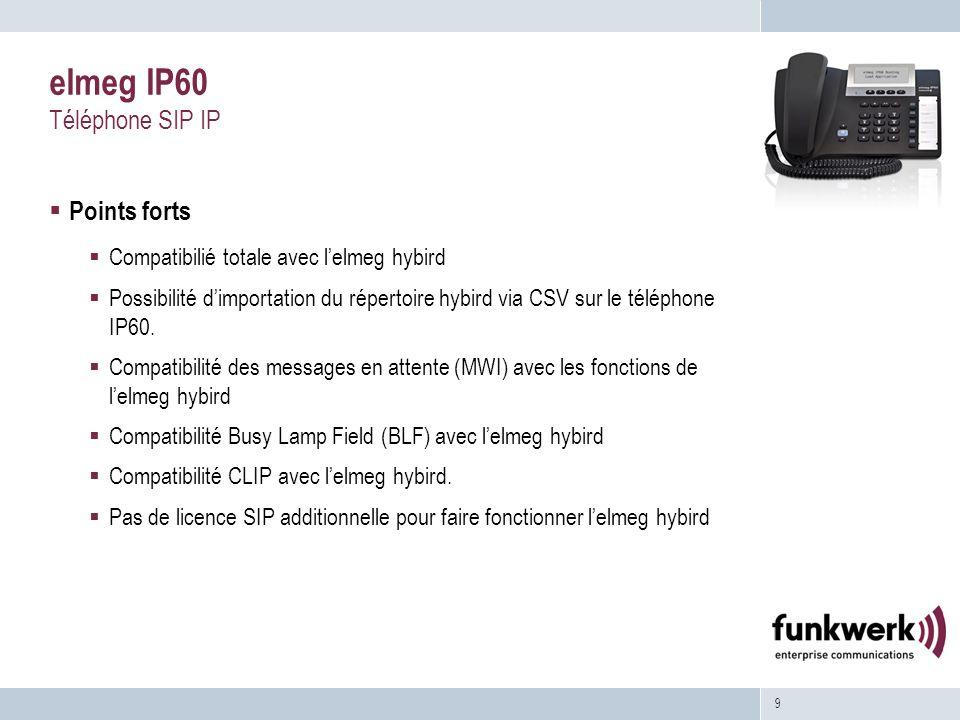 9 elmeg IP60 Téléphone SIP IP Points forts Compatibilié totale avec lelmeg hybird Possibilité dimportation du répertoire hybird via CSV sur le téléphone IP60.