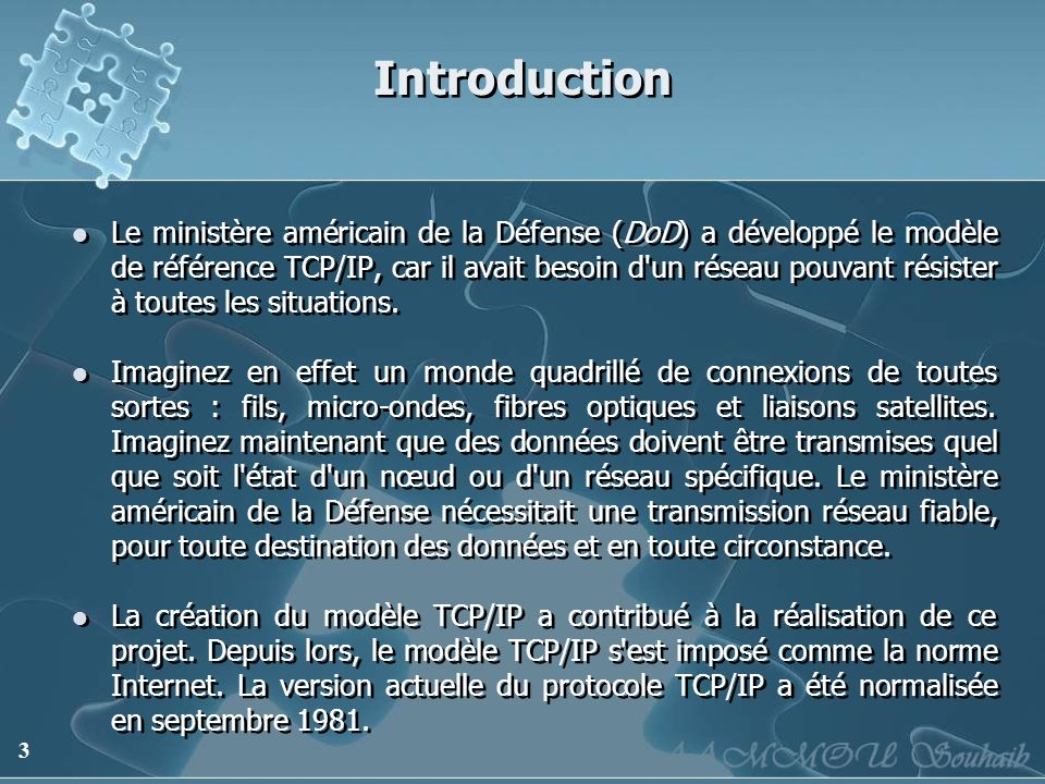 3 Introduction Le ministère américain de la Défense (DoD) a développé le modèle de référence TCP/IP, car il avait besoin d'un réseau pouvant résister
