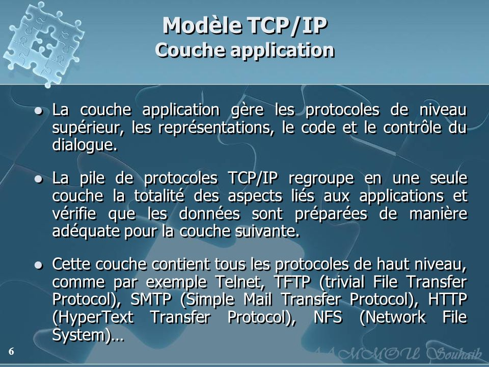 6 Modèle TCP/IP Couche application La couche application gère les protocoles de niveau supérieur, les représentations, le code et le contrôle du dialo